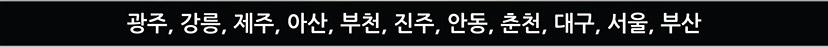 광주, 강릉, 제주, 아산, 부천, 진주, 안동, 춘천, 대구, 서울, 부산